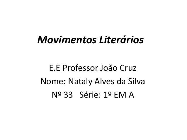 Movimentos Literários E.E Professor João Cruz Nome: Nataly Alves da Silva Nº 33 Série: 1º EM A