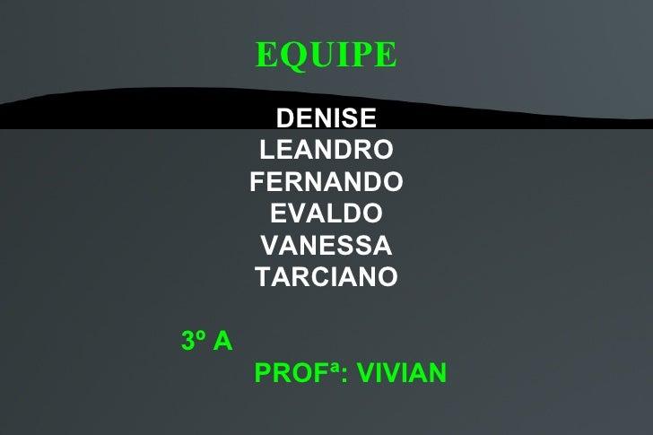 EQUIPE DENISE LEANDRO FERNANDO EVALDO VANESSA TARCIANO 3º A PROFª: VIVIAN
