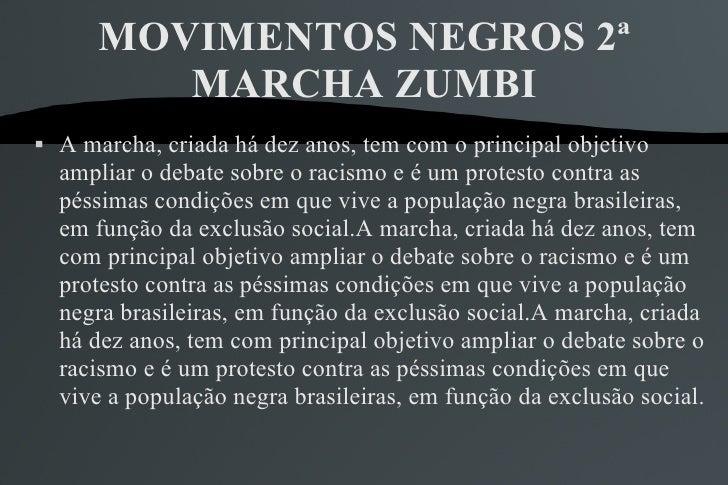 MOVIMENTOS NEGROS 2ª MARCHA ZUMBI <ul><li>A marcha, criada há dez anos, tem com o principal objetivo ampliar o debate sobr...