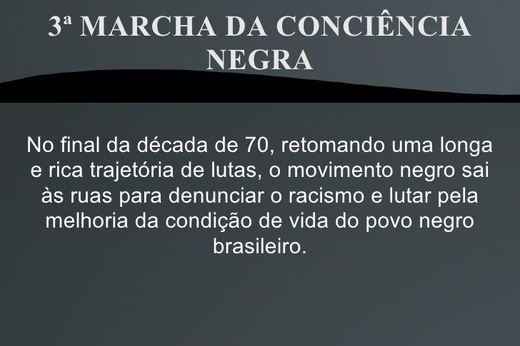 3ª MARCHA DA CONCIÊNCIA NEGRA No final da década de 70, retomando uma longa e rica trajetória de lutas, o movimento negro ...