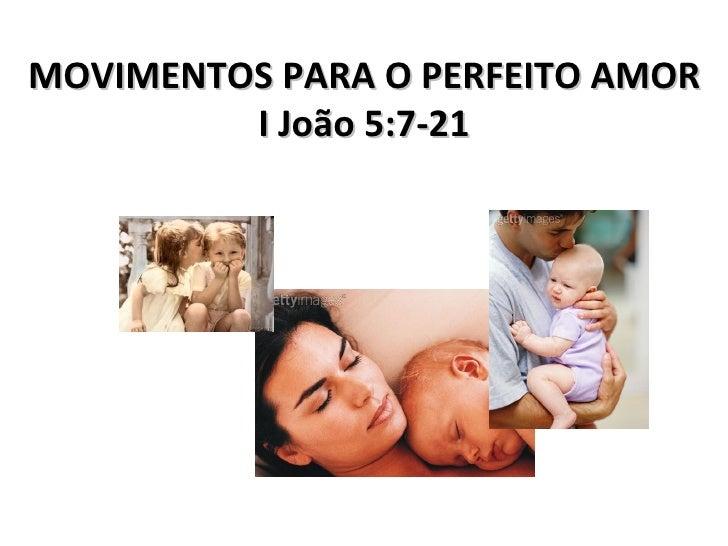 MOVIMENTOS PARA O PERFEITO AMOR I João 5:7-21