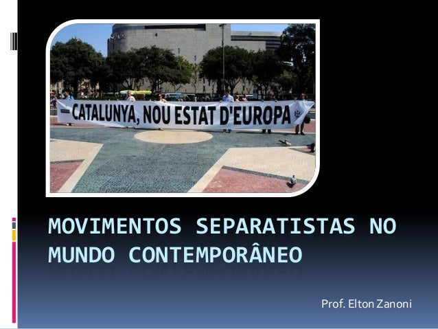 MOVIMENTOS SEPARATISTAS NO MUNDO CONTEMPORÂNEO  Prof. Elton Zanoni