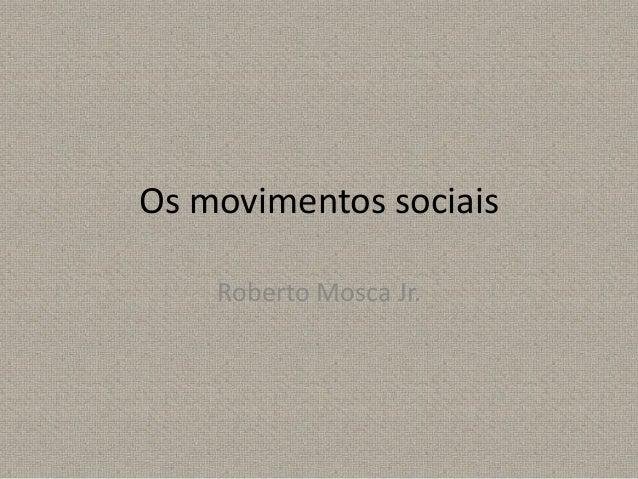 Os movimentos sociais Roberto Mosca Jr.