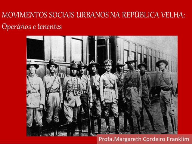 MOVIMENTOS SOCIAIS URBANOS NA REPÚBLICA VELHA: Operários e tenentes Profa.Margareth Cordeiro Franklim