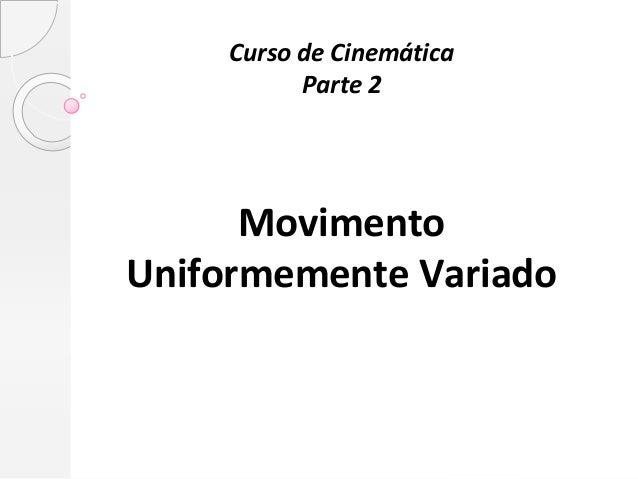 Curso de Cinemática           Parte 2      MovimentoUniformemente Variado