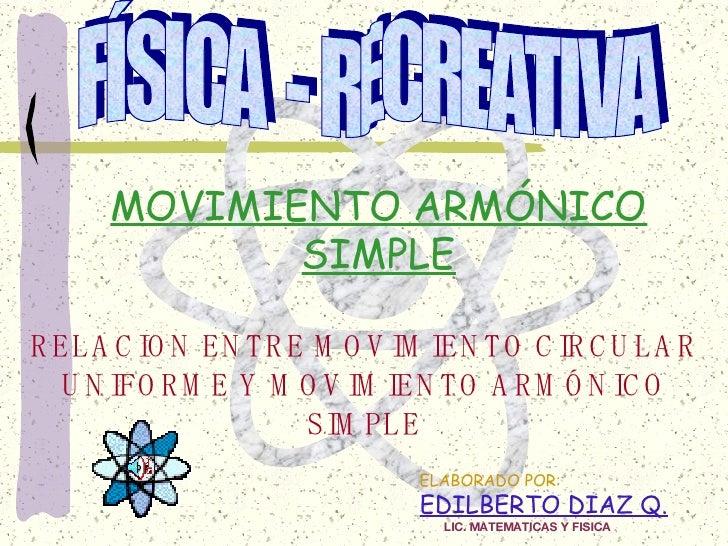 ELABORADO POR: EDILBERTO DIAZ Q. RELACION ENTRE MOVIMIENTO CIRCULAR UNIFORME Y MOVIMIENTO ARMÓNICO SIMPLE MOVIMIENTO ARMÓN...