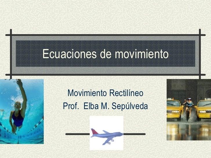 Ecuaciones de movimiento Movimiento Rectilíneo Prof.  Elba M. Sepúlveda