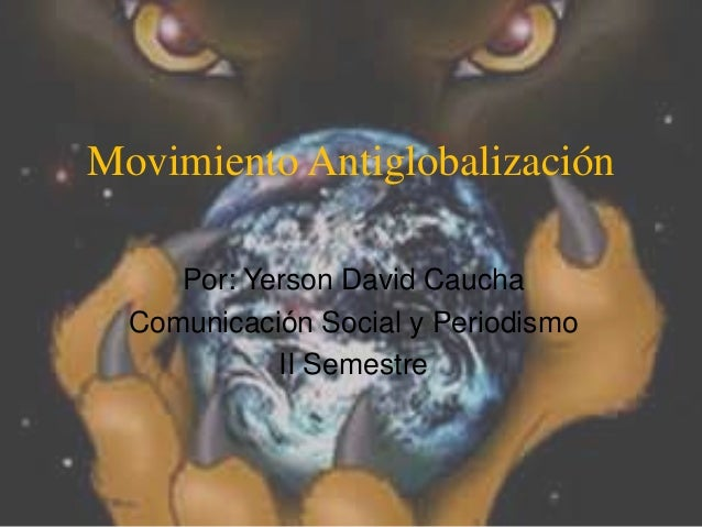Movimiento Antiglobalización     Por: Yerson David Caucha  Comunicación Social y Periodismo            II Semestre