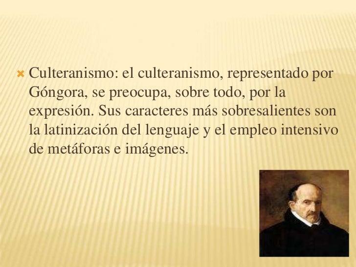 Culteranismo: el culteranismo, representado por Góngora, se preocupa, sobre todo, por la expresión. Sus caracteres más sob...