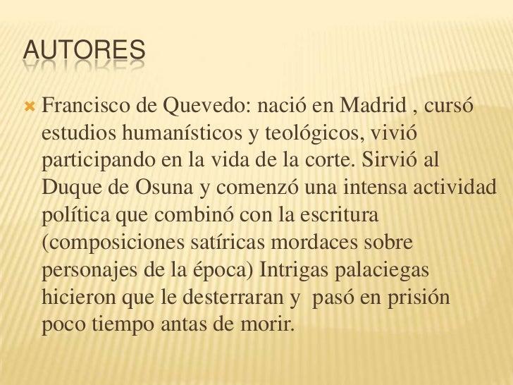Autores<br />Francisco de Quevedo: nació en Madrid , cursó estudios humanísticos y teológicos, vivió participando en la vi...