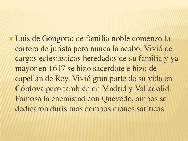 Luis de Góngora: de familia noble comenzó la carrera de jurista pero nunca la acabó. Vivió de cargos eclesiásticos heredad...