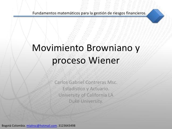 MovimientoBrowniano y proceso Wiener<br />Carlos Gabriel Contreras Msc.<br />Estadístico y Actuario.<br />University of Ca...