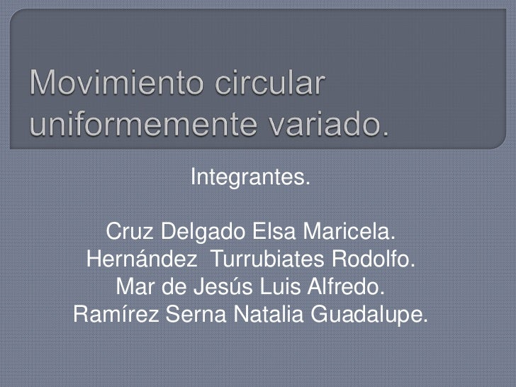 Movimiento circular uniformemente variado.<br />Integrantes.<br />Cruz Delgado Elsa Maricela.<br />Hernández  Turrubiates ...