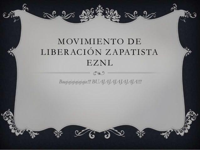 MOVIMIENTO DE LIBERACIÓN ZAPATISTA EZNL Buajajajajajaja!!! BUAJAJAJAJAJAJA!!!