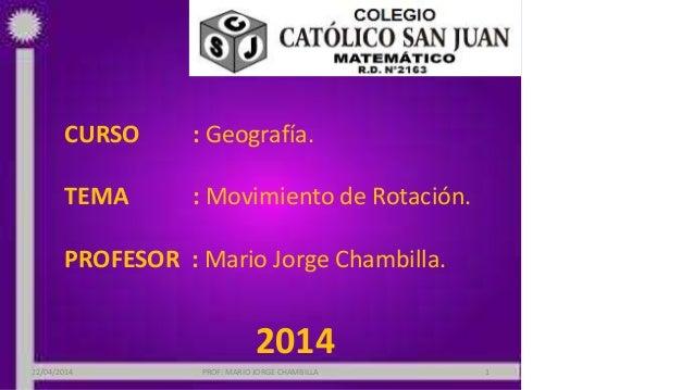 CURSO : Geografía. TEMA : Movimiento de Rotación. PROFESOR : Mario Jorge Chambilla. 2014 22/04/2014 PROF: MARIO JORGE CHAM...