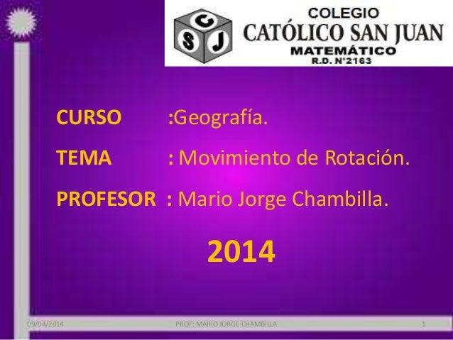 CURSO :Geografía. TEMA : Movimiento de Rotación. PROFESOR : Mario Jorge Chambilla. 2014 09/04/2014 PROF: MARIO JORGE CHAMB...