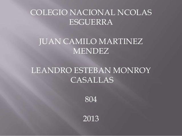 COLEGIO NACIONAL NCOLASESGUERRAJUAN CAMILO MARTINEZMENDEZLEANDRO ESTEBAN MONROYCASALLAS8042013
