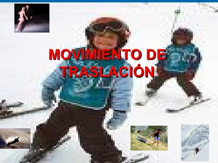 MOVIMIENTO DE TRASLACIÓN http://newton.cnice.mec.es/4eso/trayectoria/trayec0.htm