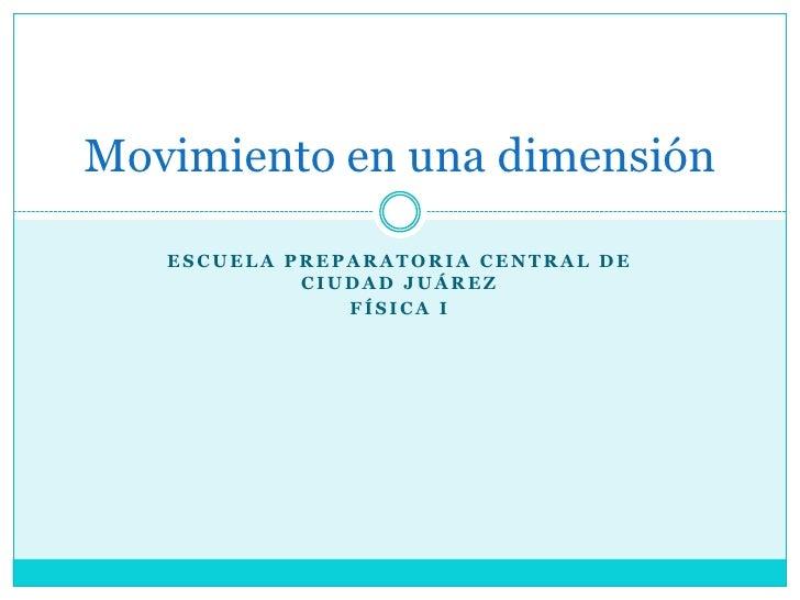 Escuela Preparatoria Central de Ciudad Juárez<br />Física I<br />Movimiento en una dimensión<br />
