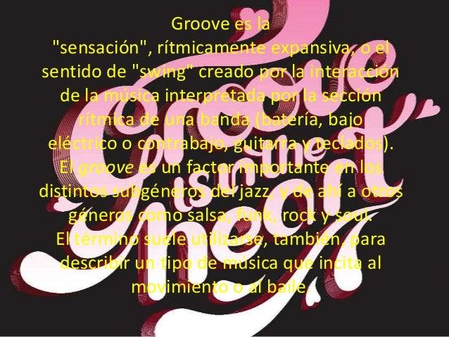 """Groove es la""""sensación"""", rítmicamente expansiva, o elsentido de """"swing"""" creado por la interacciónde la música interpretada..."""
