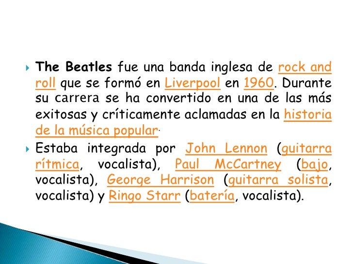 The Beatles fue una banda inglesa de rock and roll que se formó en Liverpool en 1960. Durante su carrera se ha convertido ...