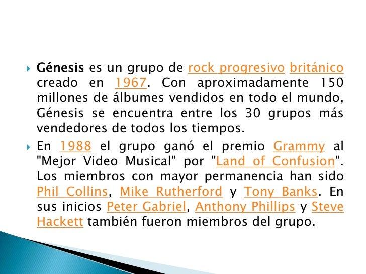 Génesises un grupo de rock progresivobritánico creado en 1967. Con aproximadamente 150 millones de álbumes vendidos en tod...