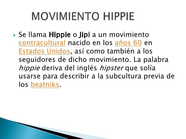 Se llama Hippie o Jipi a un movimiento contracultural nacido en los años 60 en Estados Unidos, así como también a los segu...