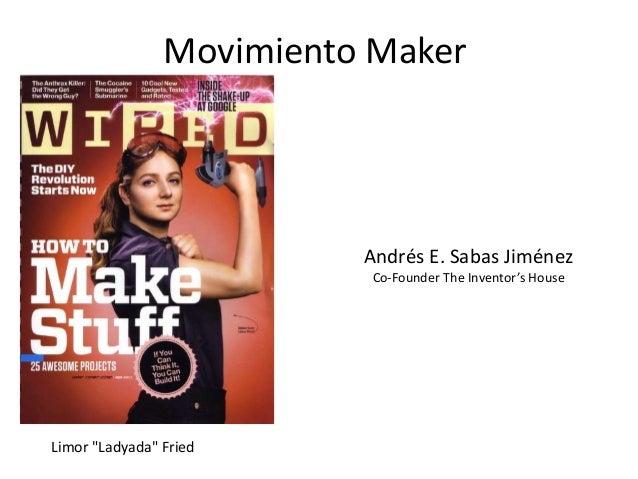 "Movimiento Maker Limor ""Ladyada"" Fried Andrés E. Sabas Jiménez Co-Founder The Inventor's House"