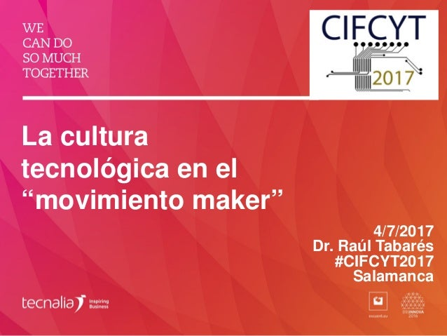 "La cultura tecnológica en el ""movimiento maker"" 4/7/2017 Dr. Raúl Tabarés #CIFCYT2017 Salamanca"