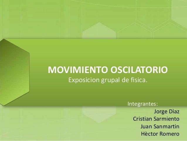 MOVIMIENTO OSCILATORIO   Exposicion grupal de fisica.                       Integrantes:                                  ...