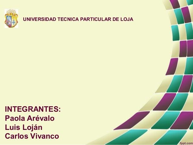 UNIVERSIDAD TECNICA PARTICULAR DE LOJAINTEGRANTES:Paola ArévaloLuis LojánCarlos Vivanco