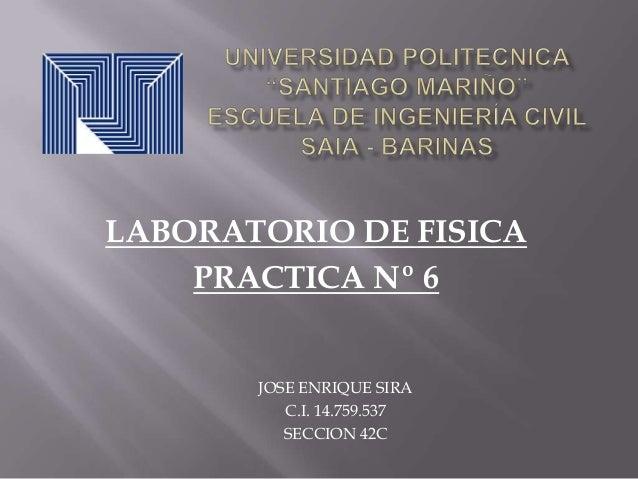 LABORATORIO DE FISICA PRACTICA Nº 6  JOSE ENRIQUE SIRA C.I. 14.759.537 SECCION 42C