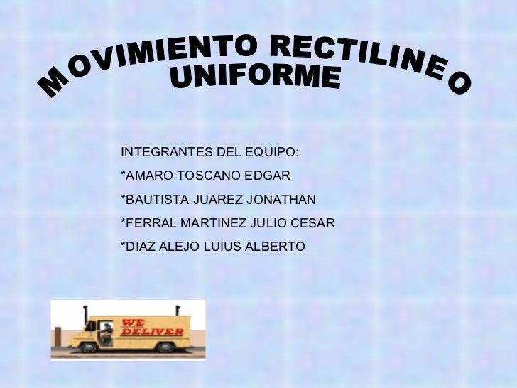 MOVIMIENTO RECTILINEO UNIFORME INTEGRANTES DEL EQUIPO: *AMARO TOSCANO EDGAR *BAUTISTA JUAREZ JONATHAN *FERRAL MARTINEZ JUL...
