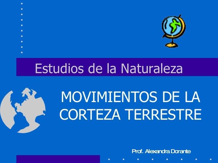 Estudios de la Naturaleza MOVIMIENTOS DE LA CORTEZA TERRESTRE Prof. Alexandra Dorante