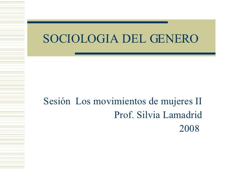 SOCIOLOGIA DEL GENERO Sesión  Los movimientos de mujeres II Prof. Silvia Lamadrid 2008