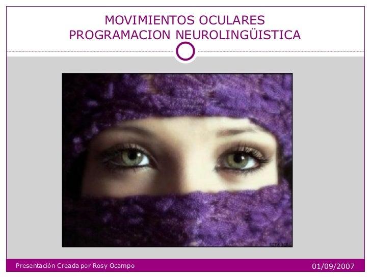 MOVIMIENTOS OCULARES PROGRAMACION NEUROLINGÜISTICA Presentación Creada por Rosy Ocampo 01/09/2007