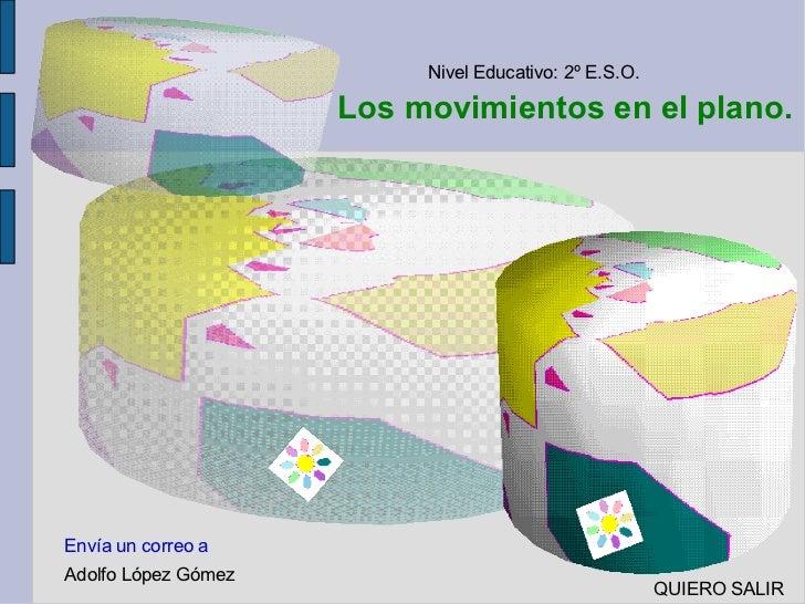 Los movimientos en el plano. Nivel Educativo: 2º E.S.O. Adolfo López Gómez Envía un correo a    QUIERO SALIR