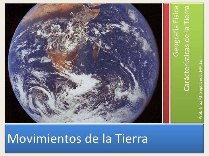 Movimientos de la Tierra<br />Prof.  Elba M. Sepúlveda, MA.Ed.<br />GeografíaFísica<br />Carácterísticas de la Tierra<br />