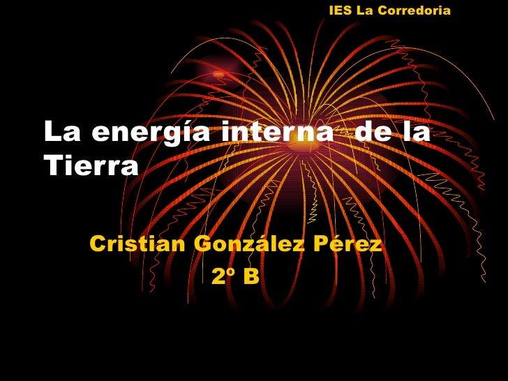 IES La CorredoriaLa energía interna de laTierra  Cristian González Pérez            2º B