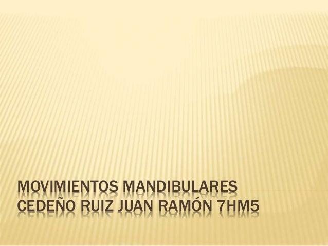 MOVIMIENTOS MANDIBULARES  CEDEÑO RUIZ JUAN RAMÓN 7HM5