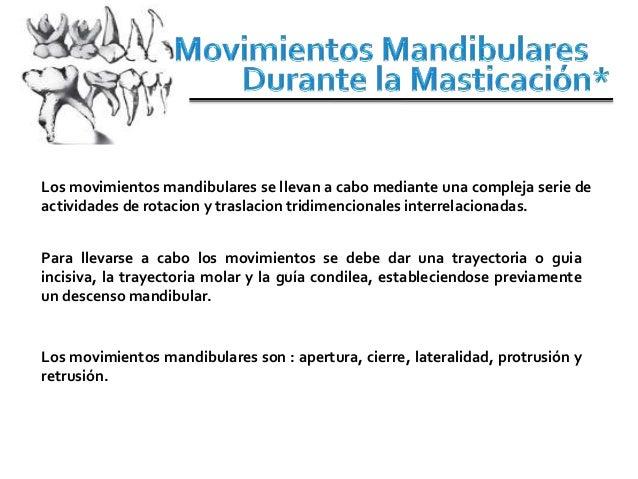Los movimientos mandibulares se llevan a cabo mediante una compleja serie deactividades de rotacion y traslacion tridimenc...