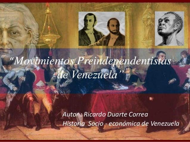 """""""Movimientos Preindependentistas de Venezuela"""" Autor : Ricardo Duarte Correa Historia Socio - económica de Venezuela"""