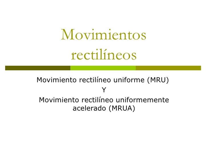 Movimientos rectilíneos Movimiento rectilíneo uniforme (MRU)  Y Movimiento rectilíneo uniformemente acelerado (MRUA)