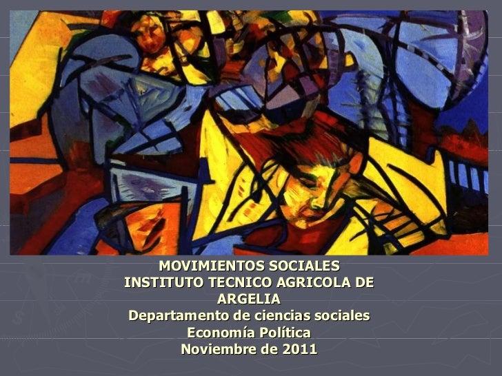MOVIMIENTOS SOCIALES INSTITUTO TECNICO AGRICOLA DE ARGELIA Departamento de ciencias sociales Economía Política Noviembre d...