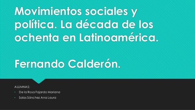 Movimientos sociales y política. La década de los ochenta en Latinoamérica. Fernando Calderón. ALUMNAS: • De la Rosa Fajar...