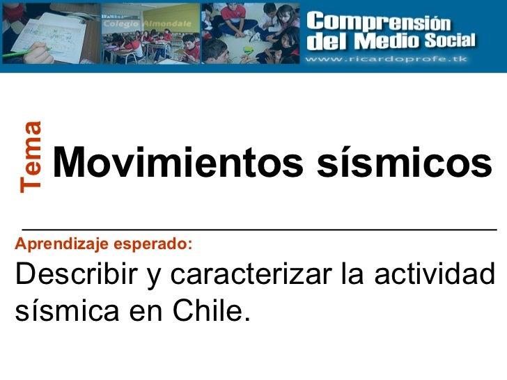 Movimientos sísmicos Tema Aprendizaje esperado:   Describir y caracterizar la actividad sísmica en Chile.