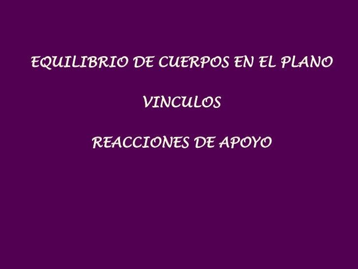 EQUILIBRIO DE CUERPOS EN EL PLANO            VINCULOS      REACCIONES DE APOYO
