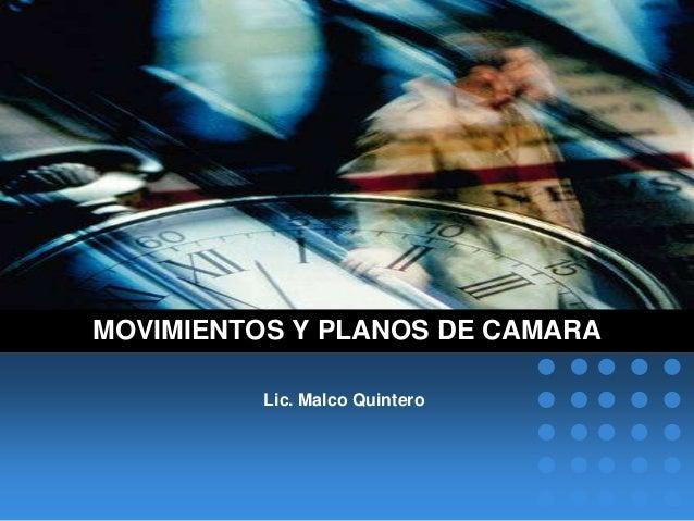 MOVIMIENTOS Y PLANOS DE CAMARA          Lic. Malco Quintero