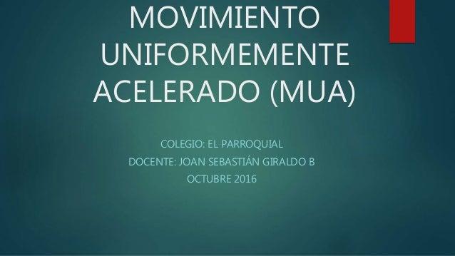 MOVIMIENTO UNIFORMEMENTE ACELERADO (MUA) COLEGIO: EL PARROQUIAL DOCENTE: JOAN SEBASTIÁN GIRALDO B OCTUBRE 2016