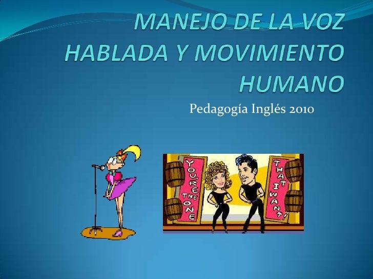 MANEJO DE LA VOZ HABLADA Y MOVIMIENTO HUMANO<br />Pedagogía Inglés 2010<br />